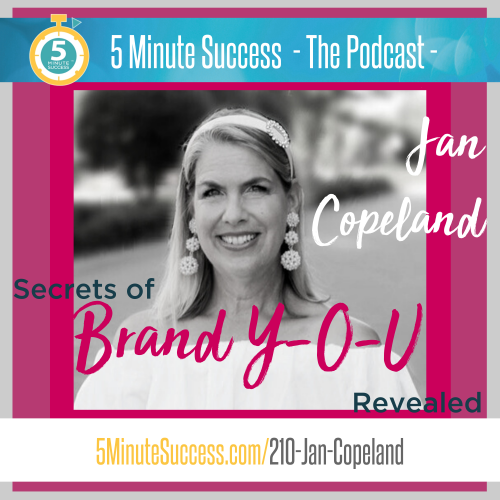 Jan Copeland, Secrets of Brand Y-O-U Revealed: 5 Minute Success - The Podcast, Episode 210